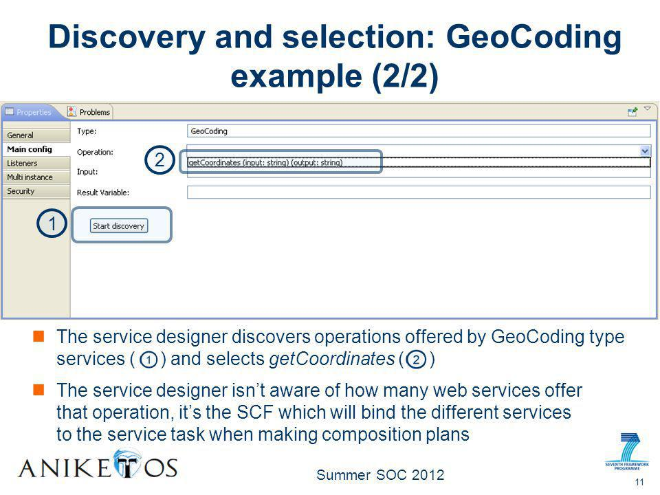 Summer SOC 2012 and selects getCoordinates ( ) 11 Discovery and selection: GeoCoding example (2/2) The service designer discovers operations offered by GeoCoding type services ( ) 1 2 The service designer isn't aware of how many web services offer that operation, it's the SCF which will bind the different services to the service task when making composition plans