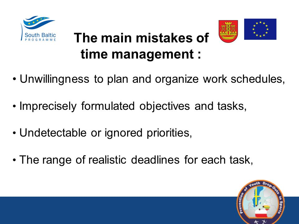 The main mistakes of time management : Unwillingness to plan and organize work schedules, Imprecisely formulated objectives and tasks, Undetectable or