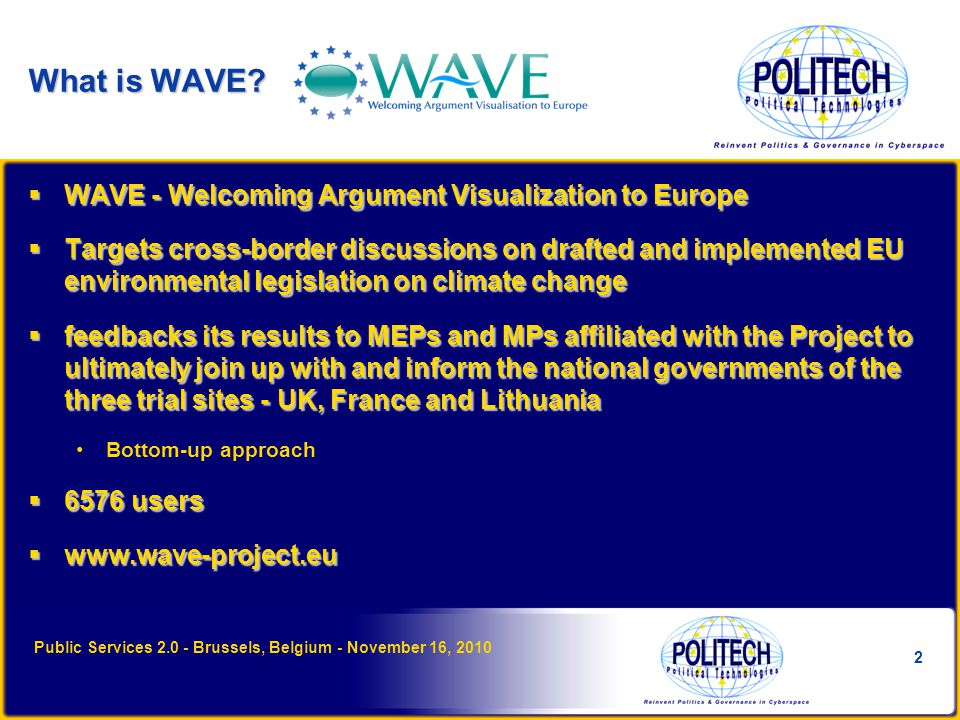 WAVE's Features  WAVE has implemented DebateGraph s mapping tool to visualize and facilitate opinions on complex legislation Rate ideas/comments Influence the impact/importance of others' comments Discussion features within a map (Stream)  Groups Create and share a group on a particular topic Develop a map on a specific topic Interact with group members  Events  Polls  Map Public Services 2.0 - Brussels, Belgium - November 16, 2010 3