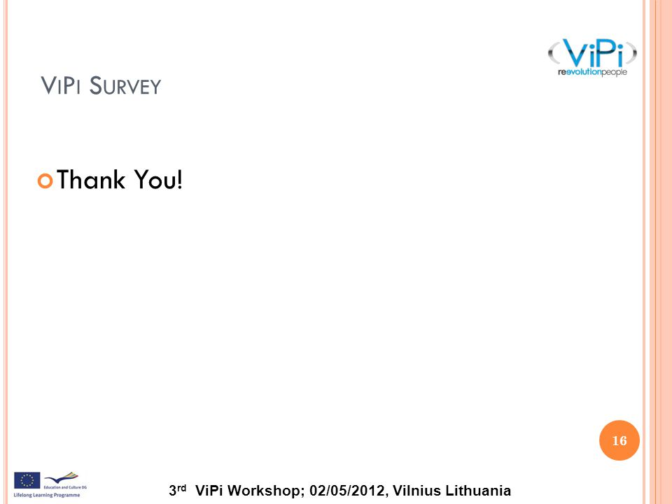3 rd ViPi Workshop; 02/05/2012, Vilnius Lithuania V I P I S URVEY Thank You! 16
