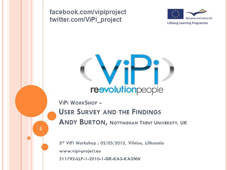 V I P I W ORK S HOP - U SER S URVEY AND THE F INDINGS A NDY B URTON, N OTTINGHAM T RENT U NIVERSITY, UK 3 rd ViPi Workshop ; 02/05/2012, Vilnius, Lithuania www.vipi-project.eu 511792-LLP-1-2010-1-GR-KA3-KA3NW 2 facebook.com/vipiproject twitter.com/ViPi_project
