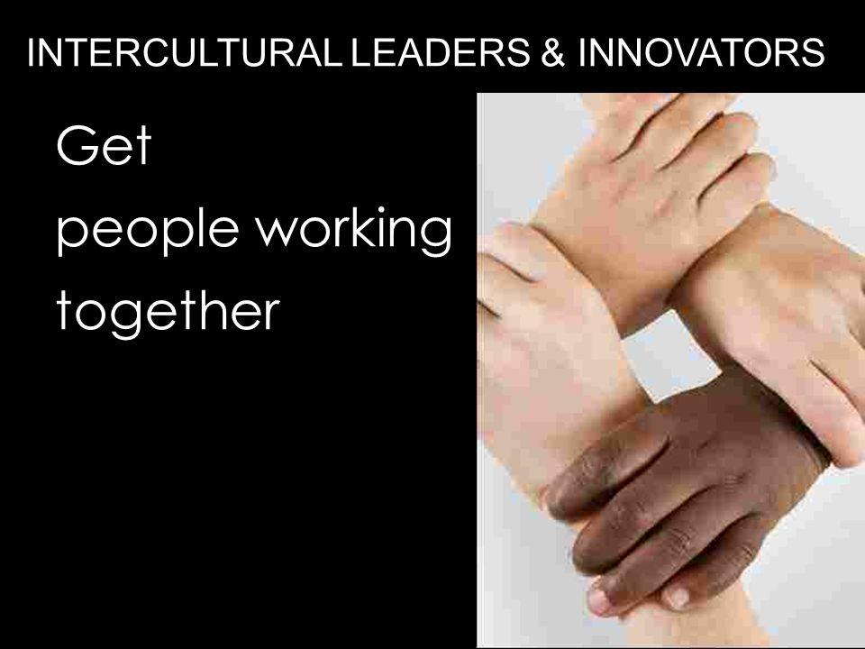 Get people working together INTERCULTURAL LEADERS & INNOVATORS