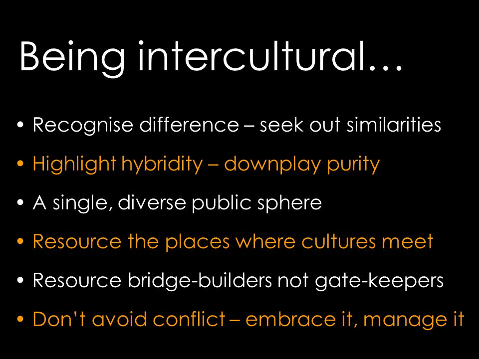 Being intercultural… Recognise difference – seek out similarities Highlight hybridity – downplay purity A single, diverse public sphere Resource the places where cultures meet Resource bridge-builders not gate-keepers Don't avoid conflict – embrace it, manage it