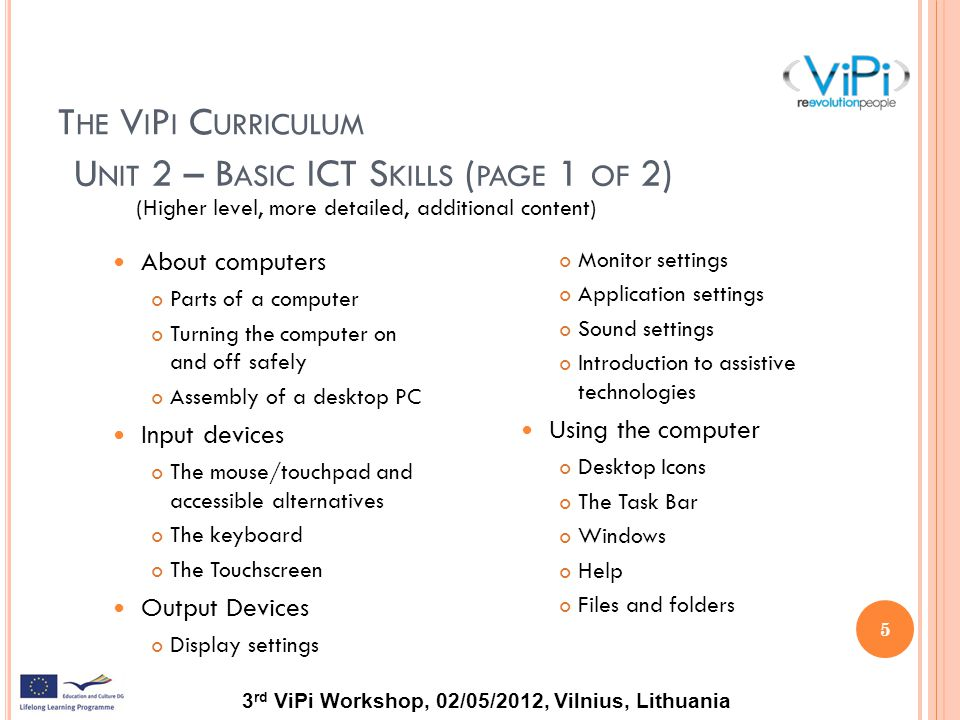 3 rd ViPi Workshop, 02/05/2012, Vilnius, Lithuania T HE V I P I C URRICULUM (Higher level, more detailed, additional content) 5 Monitor settings Application settings Sound settings Introduction to assistive technologies Using the computer Desktop Icons The Task Bar Windows Help Files and folders U NIT 2 – B ASIC ICT S KILLS ( PAGE 1 OF 2) About computers Parts of a computer Turning the computer on and off safely Assembly of a desktop PC Input devices The mouse/touchpad and accessible alternatives The keyboard The Touchscreen Output Devices Display settings