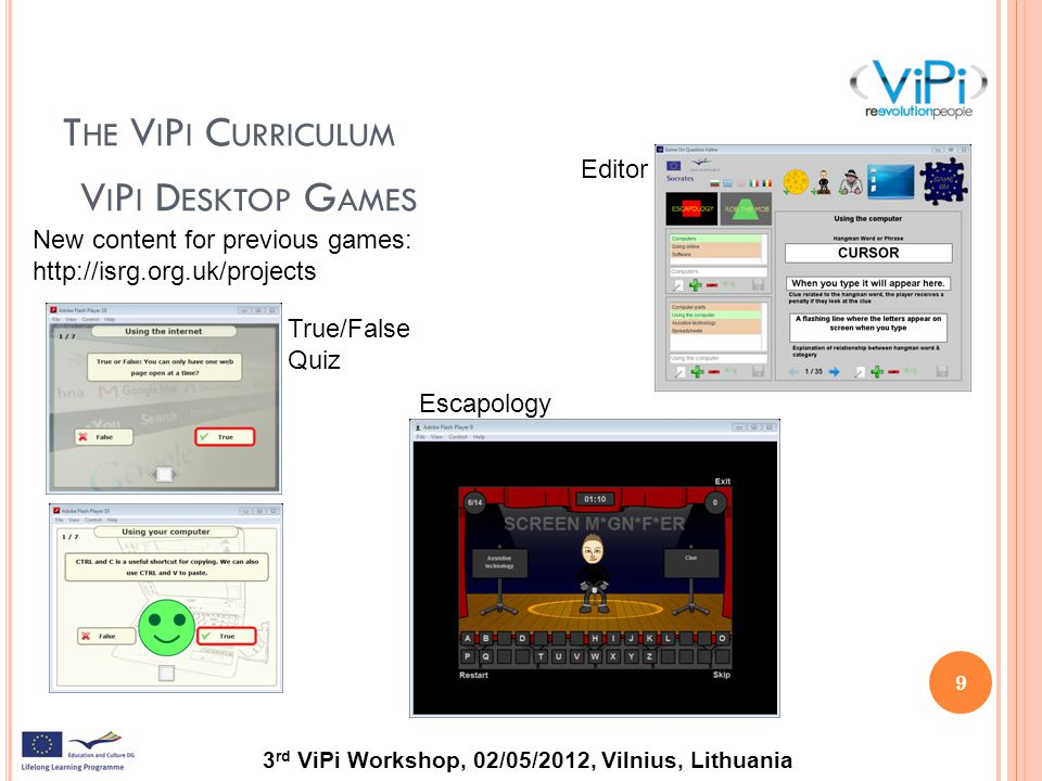 3 rd ViPi Workshop, 02/05/2012, Vilnius, Lithuania T HE V I P I C URRICULUM 9 V I P I D ESKTOP G AMES New content for previous games: http://isrg.org.uk/projects Escapology Editor True/False Quiz