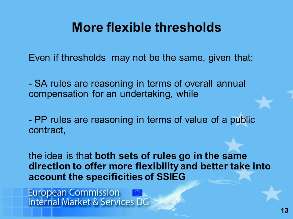 13 More flexible thresholds Even if thresholds may not be the same, given that: - SA rules are reasoning in terms of overall annual compensation for an undertaking, while - PP rules are reasoning in terms of value of a public contract, the idea is that both sets of rules go in the same direction to offer more flexibility and better take into account the specificities of SSIEG