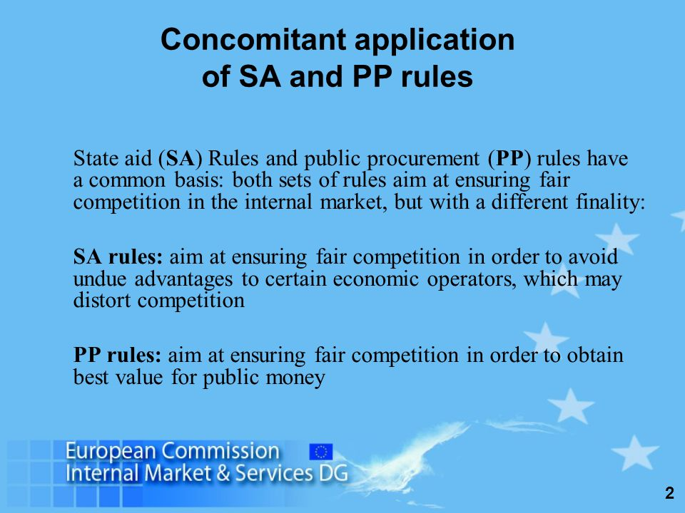 2 Concomitant application of SA and PP rules State aid (SA) Rules and public procurement (PP) rules have a common basis: both sets of rules aim at ensuring fair competition in the internal market, but with a different finality: SA rules: aim at ensuring fair competition in order to avoid undue advantages to certain economic operators, which may distort competition PP rules: aim at ensuring fair competition in order to obtain best value for public money