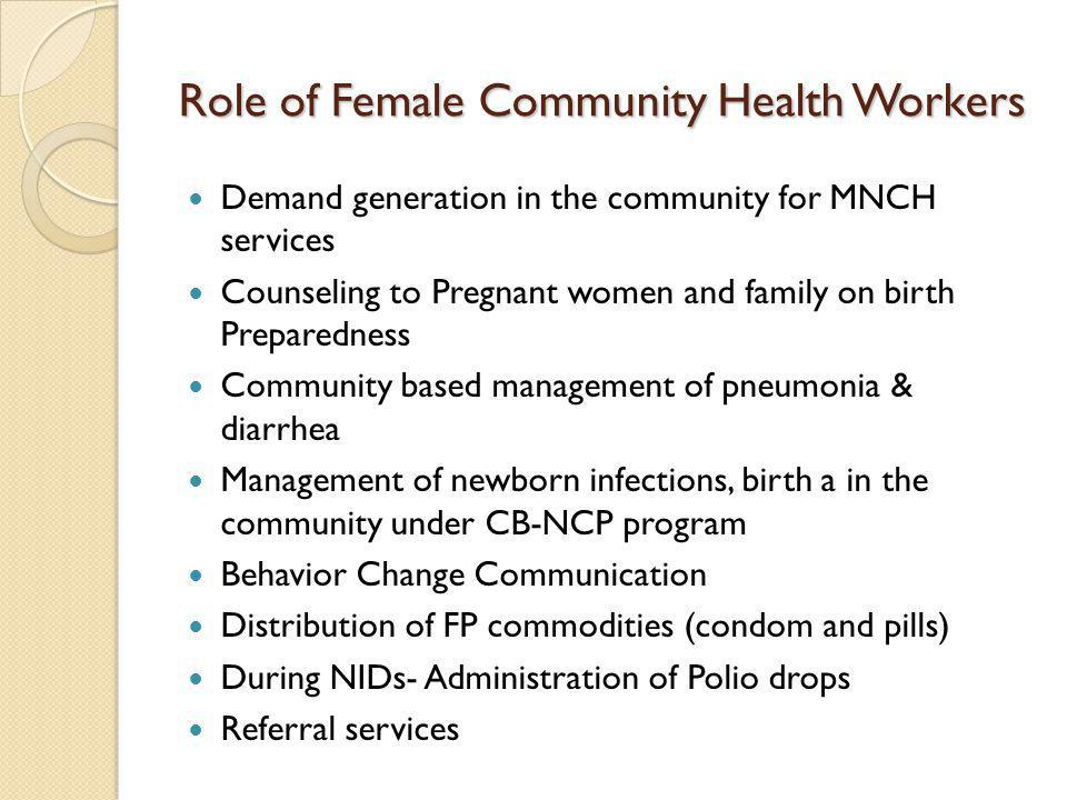 Role of Female Community Health Workers Demand generation in the community for MNCH services Counseling to Pregnant women and family on birth Prepared