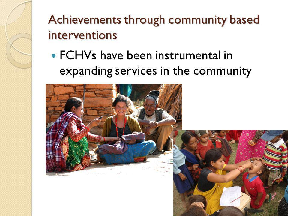 Achievements through community based interventions FCHVs have been instrumental in expanding services in the community