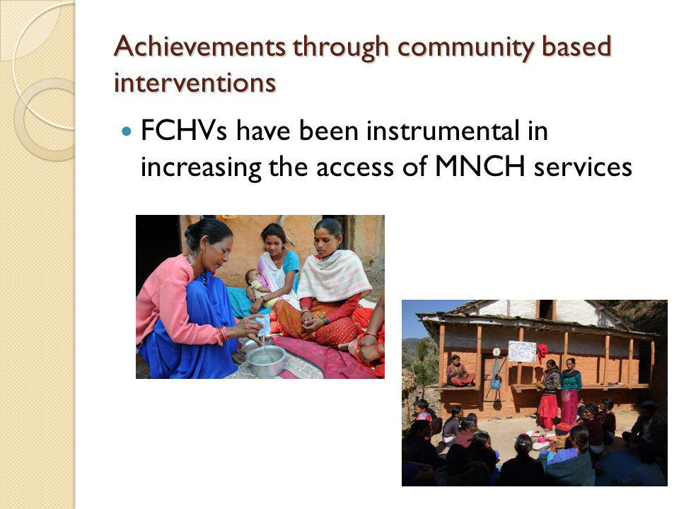 Achievements through community based interventions FCHVs have been instrumental in increasing the access of MNCH services