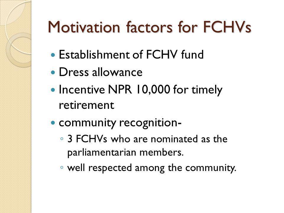 Motivation factors for FCHVs Establishment of FCHV fund Dress allowance Incentive NPR 10,000 for timely retirement community recognition- ◦ 3 FCHVs wh
