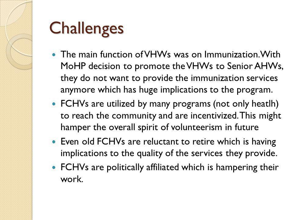 Challenges The main function of VHWs was on Immunization. With MoHP decision to promote the VHWs to Senior AHWs, they do not want to provide the immun