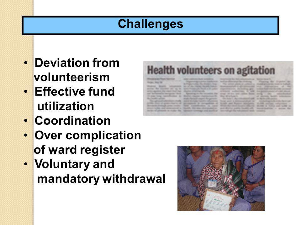 Challenges Deviation from volunteerism Effective fund utilization Coordination Over complication of ward register Voluntary and mandatory withdrawal