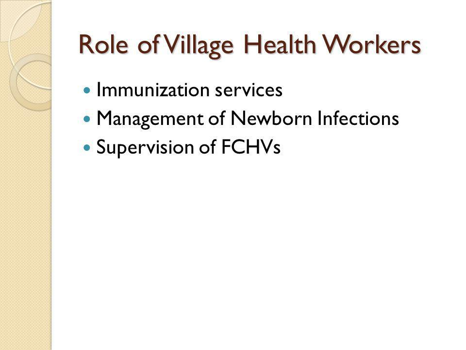 Role of Village Health Workers Immunization services Management of Newborn Infections Supervision of FCHVs