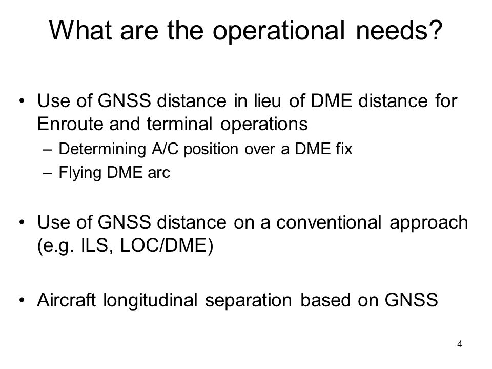 4 What are the operational needs? Use of GNSS distance in lieu of DME distance for Enroute and terminal operations –Determining A/C position over a DM