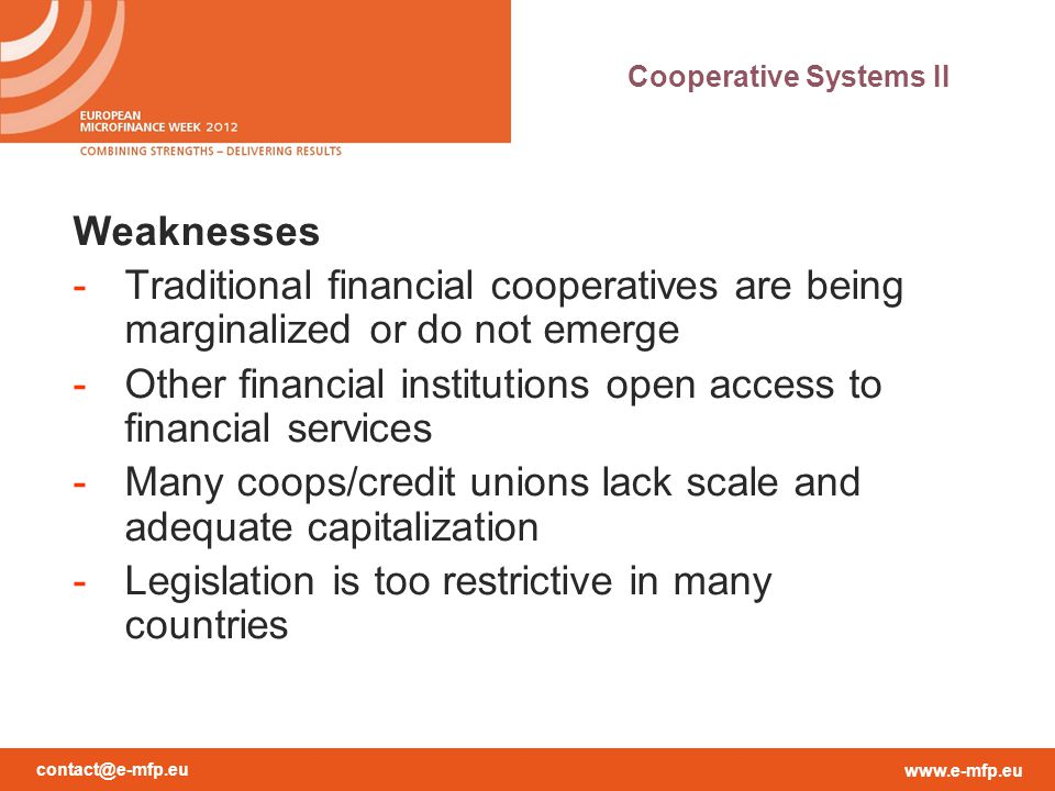 contact@e-mfp.eu www.e-mfp.eu Weaknesses (cont.) -Many coops are not part of networks  stand alone -Lack of professional staff and leadership -Lack of internal/external control and adequate supervision by finance sector authority -Lack of adapted services -only short-term deposits -problem of maturity transformation -Liquidity trap -No investment opportunities within the system -No long term credit -No access to long term refinance Cooperative Systems III