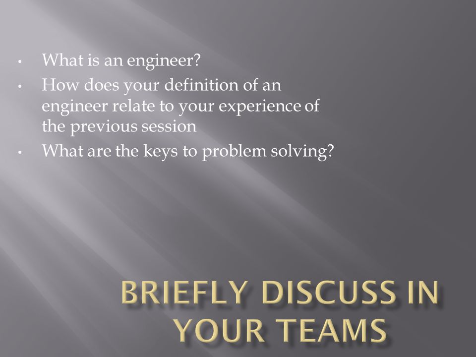 What is an engineer? How does your definition of an engineer relate to your experience of the previous session What are the keys to problem solving?