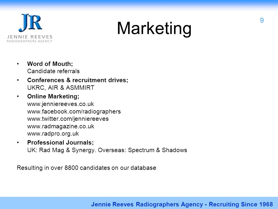 Marketing Word of Mouth; Candidate referrals Conferences & recruitment drives; UKRC, AIR & ASMMIRT Online Marketing; www.jenniereeves.co.uk www.facebo
