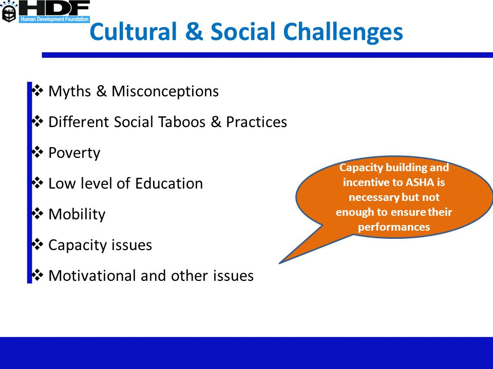 Cultural & Social Challenges  Myths & Misconceptions  Different Social Taboos & Practices  Poverty  Low level of Education  Mobility  Capacity i
