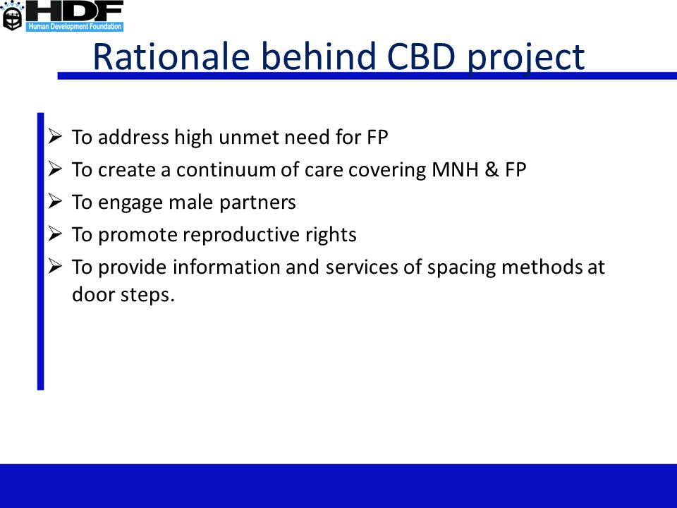 Rationale behind CBD project  To address high unmet need for FP  To create a continuum of care covering MNH & FP  To engage male partners  To prom