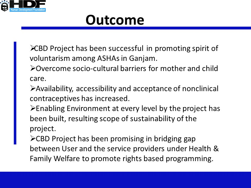 Outcome  CBD Project has been successful in promoting spirit of voluntarism among ASHAs in Ganjam.  Overcome socio-cultural barriers for mother and