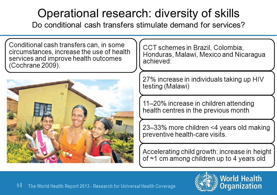The World Health Report 2013 - Research for Universal Health Coverage 9 |9 | Operational research: diversity of skills Do conditional cash transfers s