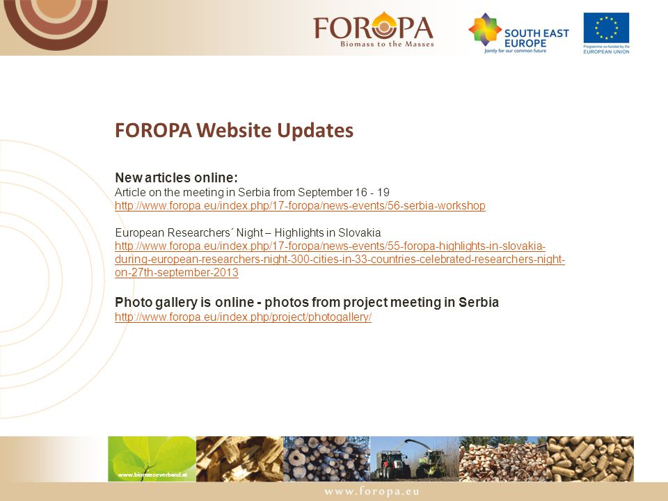 www.biomasseverband.at FOROPA Website Updates New articles online: Article on the meeting in Serbia from September 16 - 19 http://www.foropa.eu/index.php/17-foropa/news-events/56-serbia-workshop European Researchers´ Night – Highlights in Slovakia http://www.foropa.eu/index.php/17-foropa/news-events/55-foropa-highlights-in-slovakia- during-european-researchers-night-300-cities-in-33-countries-celebrated-researchers-night- on-27th-september-2013 Photo gallery is online - photos from project meeting in Serbia http://www.foropa.eu/index.php/project/photogallery/
