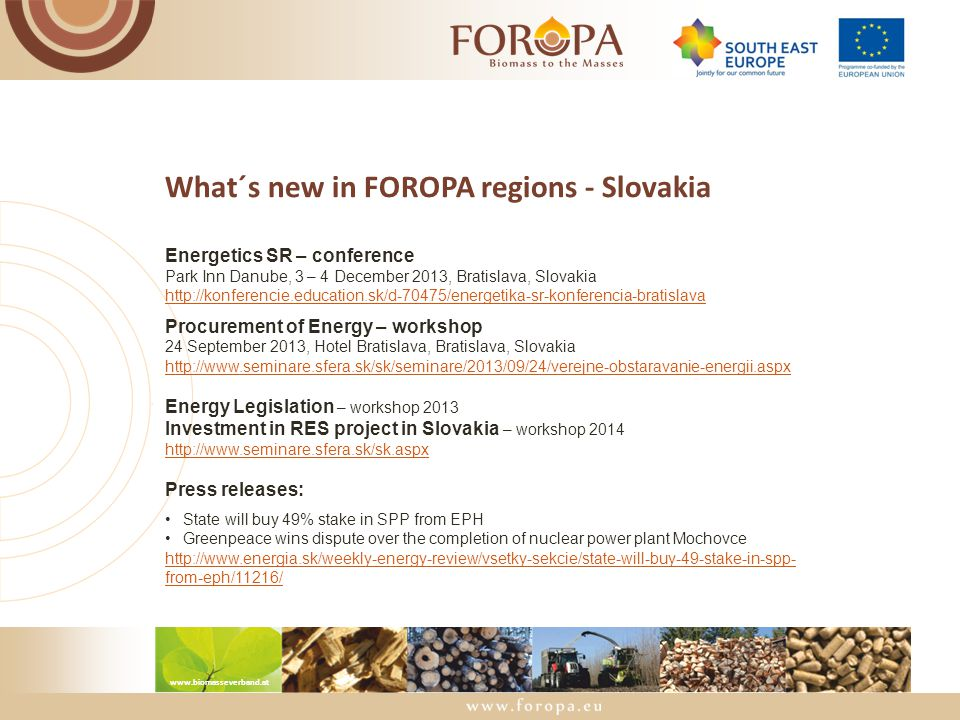 www.biomasseverband.at What´s new in FOROPA regions - Slovakia Energetics SR – conference Park Inn Danube, 3 – 4 December 2013, Bratislava, Slovakia http://konferencie.education.sk/d-70475/energetika-sr-konferencia-bratislava Procurement of Energy – workshop 24 September 2013, Hotel Bratislava, Bratislava, Slovakia http://www.seminare.sfera.sk/sk/seminare/2013/09/24/verejne-obstaravanie-energii.aspx Energy Legislation – workshop 2013 Investment in RES project in Slovakia – workshop 2014 http://www.seminare.sfera.sk/sk.aspx Press releases: State will buy 49% stake in SPP from EPH Greenpeace wins dispute over the completion of nuclear power plant Mochovce http://www.energia.sk/weekly-energy-review/vsetky-sekcie/state-will-buy-49-stake-in-spp- from-eph/11216/