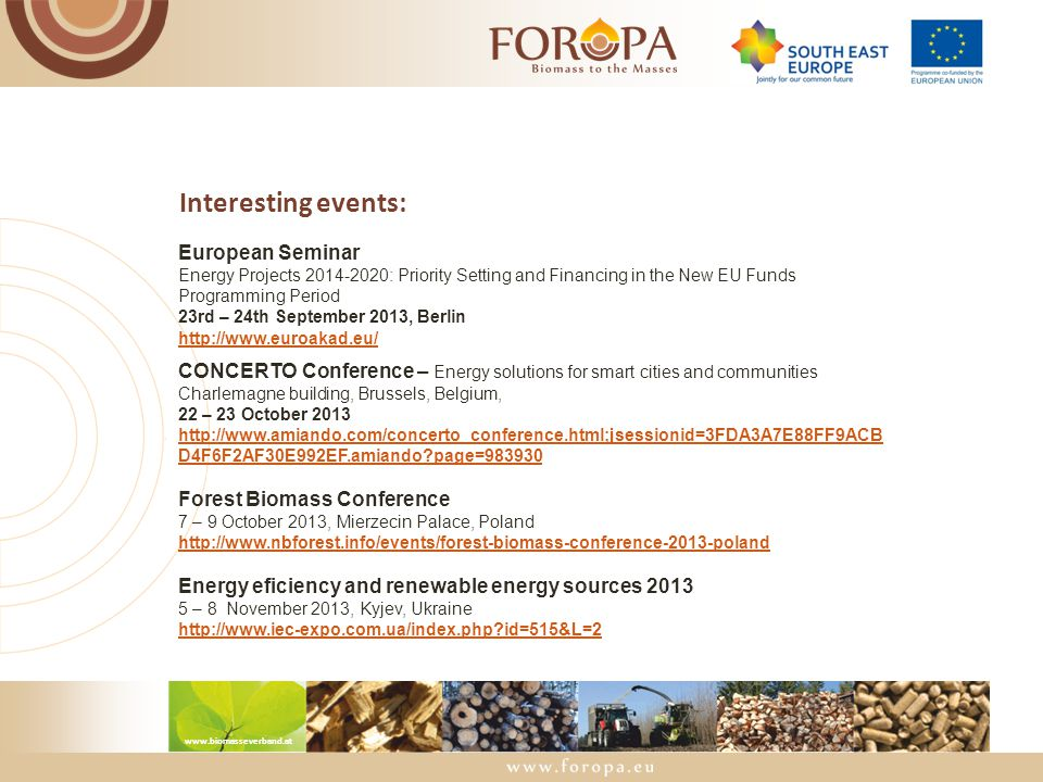 www.biomasseverband.at Interesting events: European Seminar Energy Projects 2014-2020: Priority Setting and Financing in the New EU Funds Programming Period 23rd – 24th September 2013, Berlin http://www.euroakad.eu/ CONCERTO Conference – Energy solutions for smart cities and communities Charlemagne building, Brussels, Belgium, 22 – 23 October 2013 http://www.amiando.com/concerto_conference.html;jsessionid=3FDA3A7E88FF9ACB D4F6F2AF30E992EF.amiando?page=983930 Forest Biomass Conference 7 – 9 October 2013, Mierzecin Palace, Poland http://www.nbforest.info/events/forest-biomass-conference-2013-poland Energy eficiency and renewable energy sources 2013 5 – 8 November 2013, Kyjev, Ukraine http://www.iec-expo.com.ua/index.php?id=515&L=2