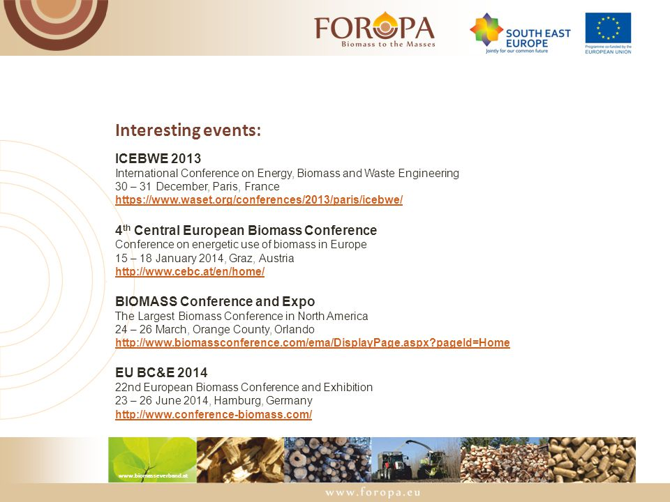 www.biomasseverband.at Interesting events: ICEBWE 2013 International Conference on Energy, Biomass and Waste Engineering 30 – 31 December, Paris, France https://www.waset.org/conferences/2013/paris/icebwe/ 4 th Central European Biomass Conference Conference on energetic use of biomass in Europe 15 – 18 January 2014, Graz, Austria http://www.cebc.at/en/home/ BIOMASS Conference and Expo The Largest Biomass Conference in North America 24 – 26 March, Orange County, Orlando http://www.biomassconference.com/ema/DisplayPage.aspx?pageId=Home EU BC&E 2014 22nd European Biomass Conference and Exhibition 23 – 26 June 2014, Hamburg, Germany http://www.conference-biomass.com/
