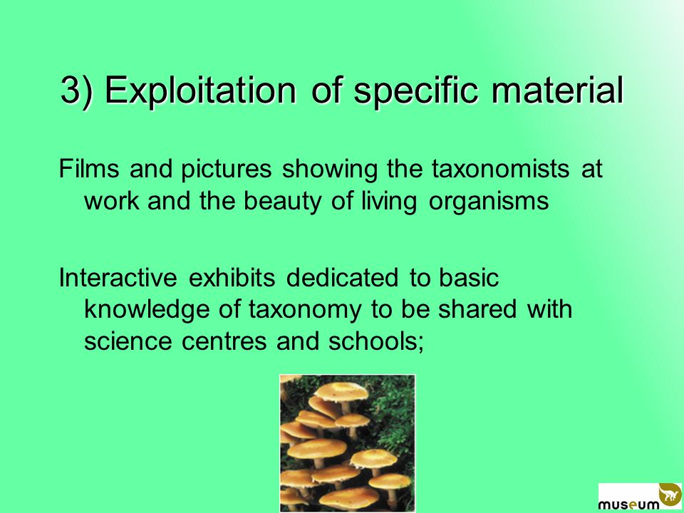 3) Exploitation of specific material Films and pictures showing the taxonomists at work and the beauty of living organisms Interactive exhibits dedicated to basic knowledge of taxonomy to be shared with science centres and schools;