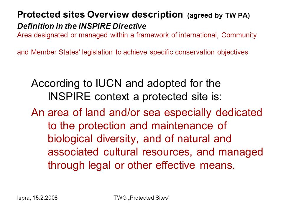 "Ispra, 15.2.2008TWG ""Protected Sites Protected sites Overview description (agreed by TW PA) Definition in the INSPIRE Directive Area designated or managed within a framework of international, Community and Member States legislation to achieve specific conservation objectives According to IUCN and adopted for the INSPIRE context a protected site is: An area of land and/or sea especially dedicated to the protection and maintenance of biological diversity, and of natural and associated cultural resources, and managed through legal or other effective means."