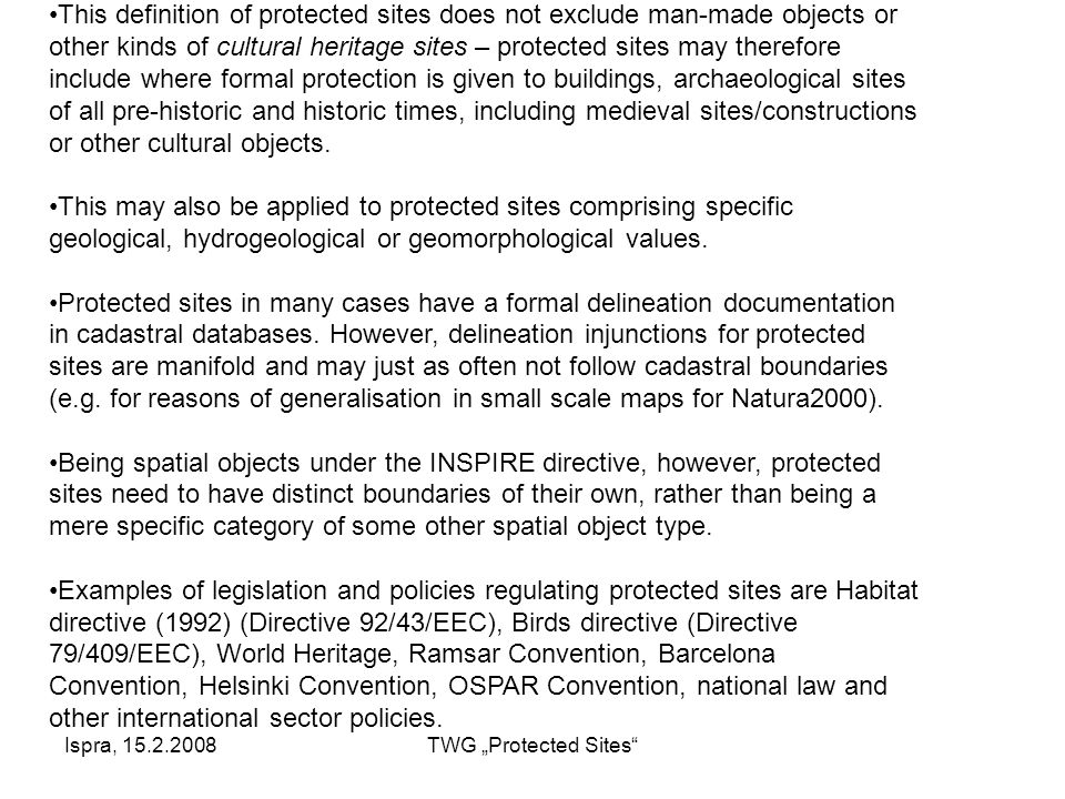 "Ispra, 15.2.2008TWG ""Protected Sites This definition of protected sites does not exclude man-made objects or other kinds of cultural heritage sites – protected sites may therefore include where formal protection is given to buildings, archaeological sites of all pre-historic and historic times, including medieval sites/constructions or other cultural objects."