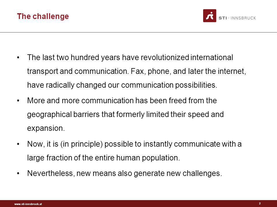 www.sti-innsbruck.at The challenge 2 The last two hundred years have revolutionized international transport and communication. Fax, phone, and later t