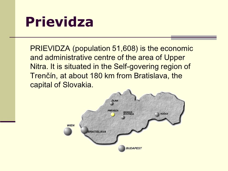 Prievidza PRIEVIDZA (population 51,608) is the economic and administrative centre of the area of Upper Nitra. It is situated in the Self-govering regi