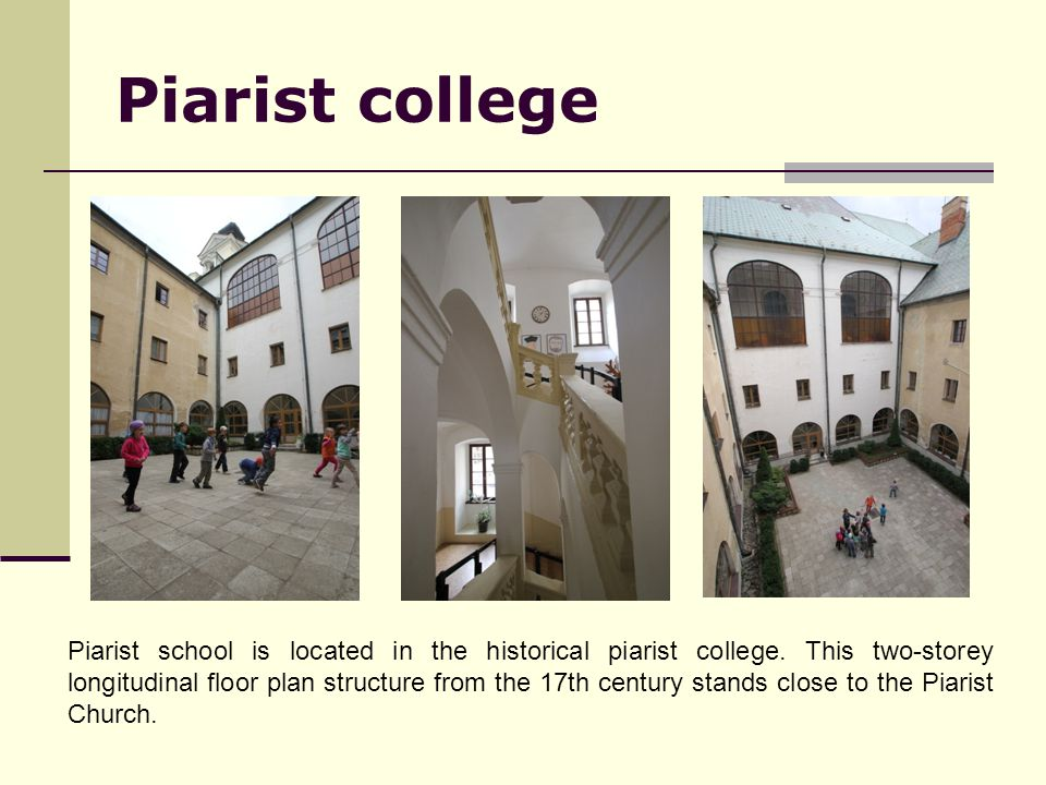 Piarist college Piarist school is located in the historical piarist college. This two-storey longitudinal floor plan structure from the 17th century s