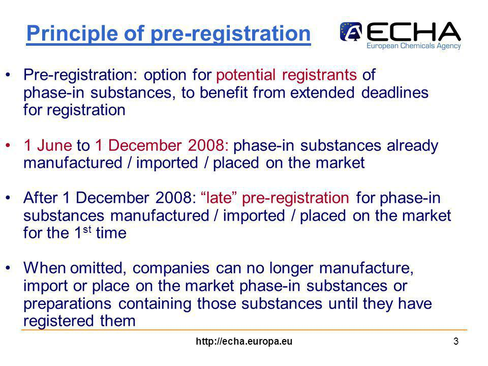 http://echa.europa.eu3 Principle of pre-registration Pre-registration: option for potential registrants of phase-in substances, to benefit from extended deadlines for registration 1 June to 1 December 2008: phase-in substances already manufactured / imported / placed on the market After 1 December 2008: late pre-registration for phase-in substances manufactured / imported / placed on the market for the 1 st time When omitted, companies can no longer manufacture, import or place on the market phase-in substances or preparations containing those substances until they have registered them