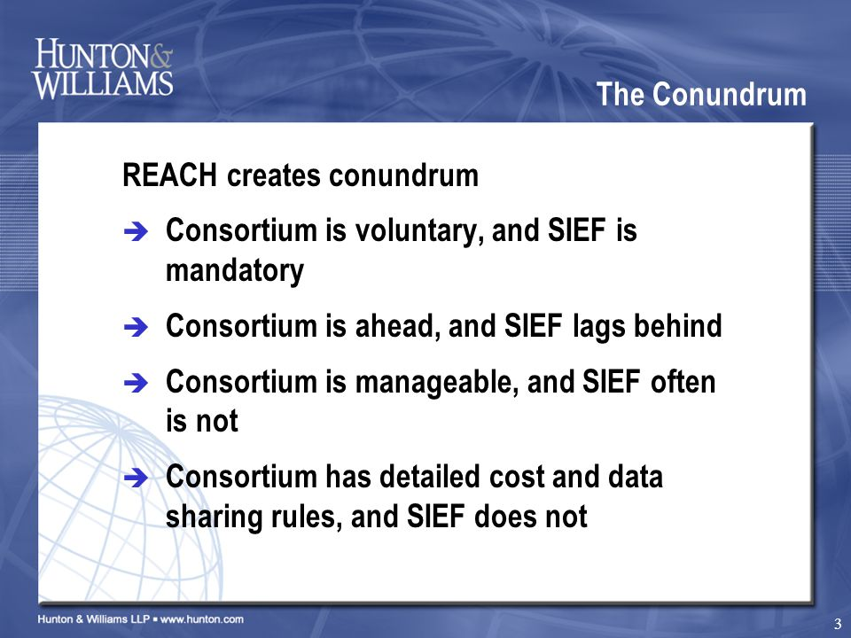 3 The Conundrum REACH creates conundrum  Consortium is voluntary, and SIEF is mandatory  Consortium is ahead, and SIEF lags behind  Consortium is manageable, and SIEF often is not  Consortium has detailed cost and data sharing rules, and SIEF does not