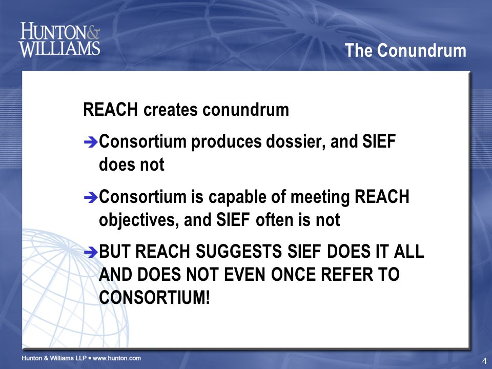 4 The Conundrum REACH creates conundrum  Consortium produces dossier, and SIEF does not  Consortium is capable of meeting REACH objectives, and SIEF often is not  BUT REACH SUGGESTS SIEF DOES IT ALL AND DOES NOT EVEN ONCE REFER TO CONSORTIUM!