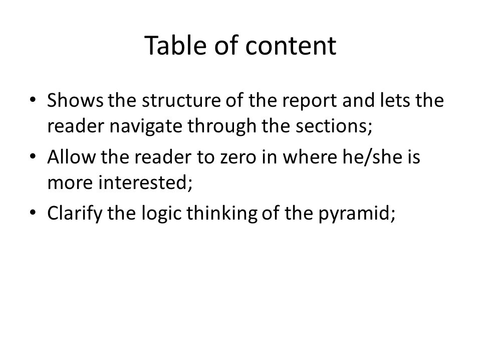 Table of content Shows the structure of the report and lets the reader navigate through the sections; Allow the reader to zero in where he/she is more interested; Clarify the logic thinking of the pyramid;
