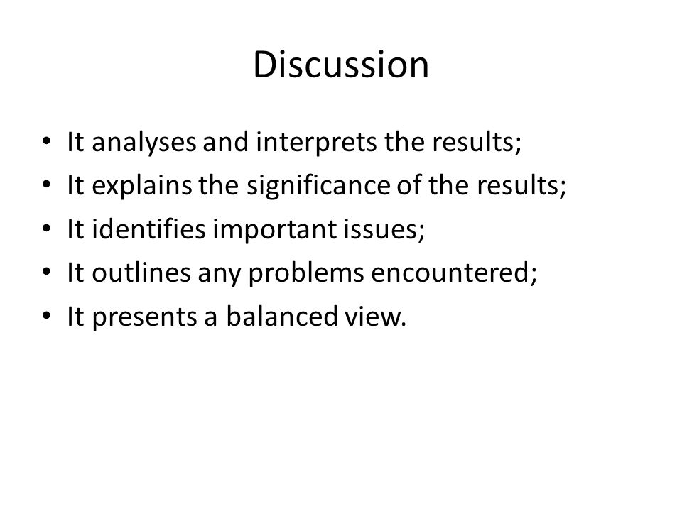 Discussion It analyses and interprets the results; It explains the significance of the results; It identifies important issues; It outlines any proble