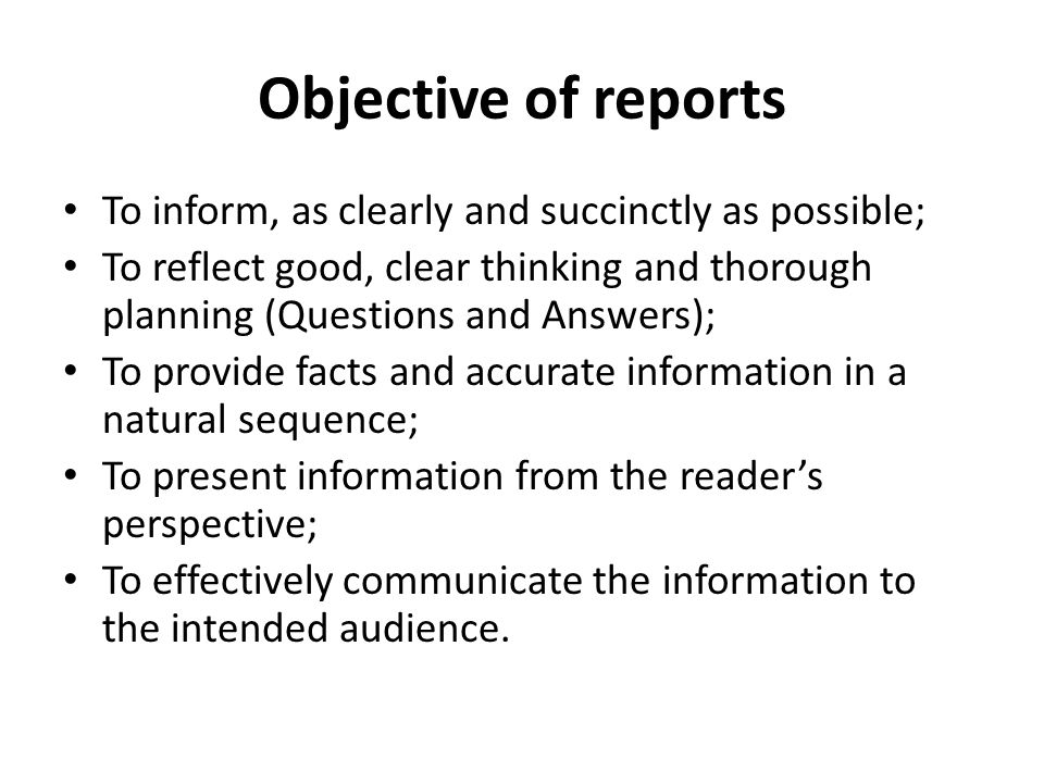 Objective of reports To inform, as clearly and succinctly as possible; To reflect good, clear thinking and thorough planning (Questions and Answers); To provide facts and accurate information in a natural sequence; To present information from the reader's perspective; To effectively communicate the information to the intended audience.