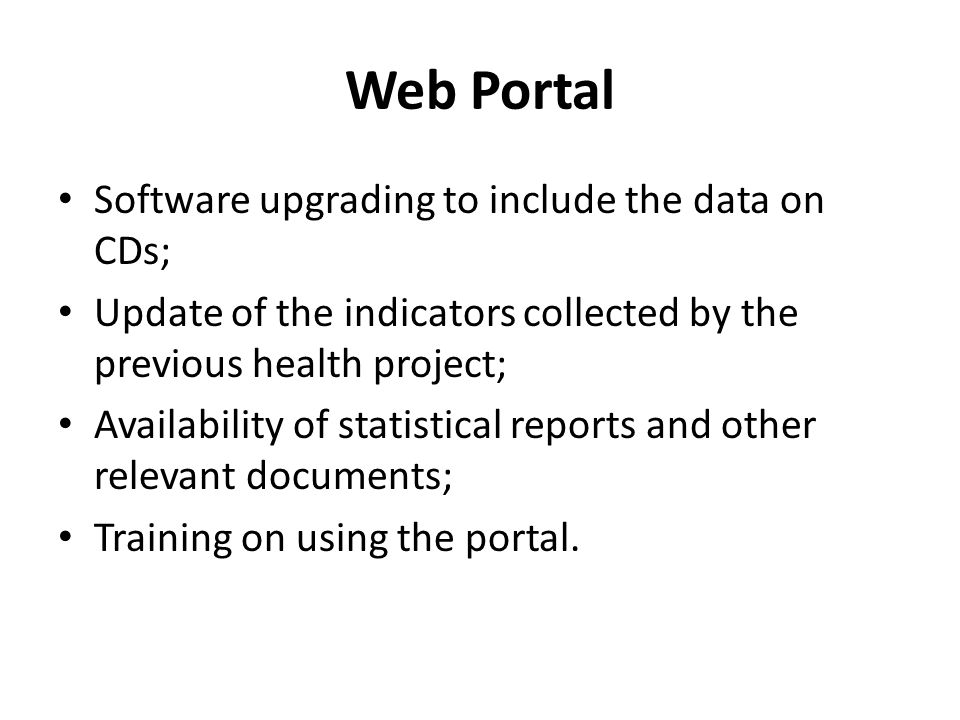 Web Portal Software upgrading to include the data on CDs; Update of the indicators collected by the previous health project; Availability of statistical reports and other relevant documents; Training on using the portal.