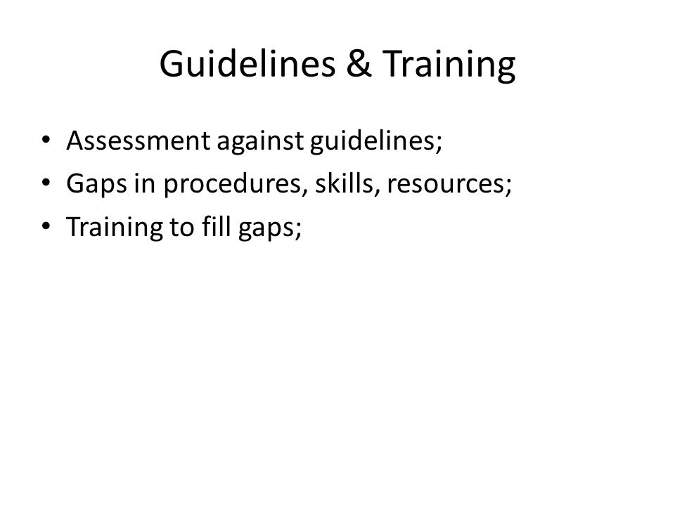Guidelines & Training Assessment against guidelines; Gaps in procedures, skills, resources; Training to fill gaps;