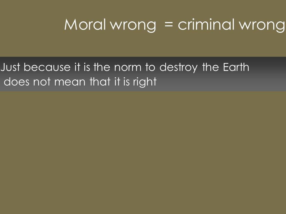 Just because it is the norm to destroy the Earth does not mean that it is right Moral wrong = criminal wrong