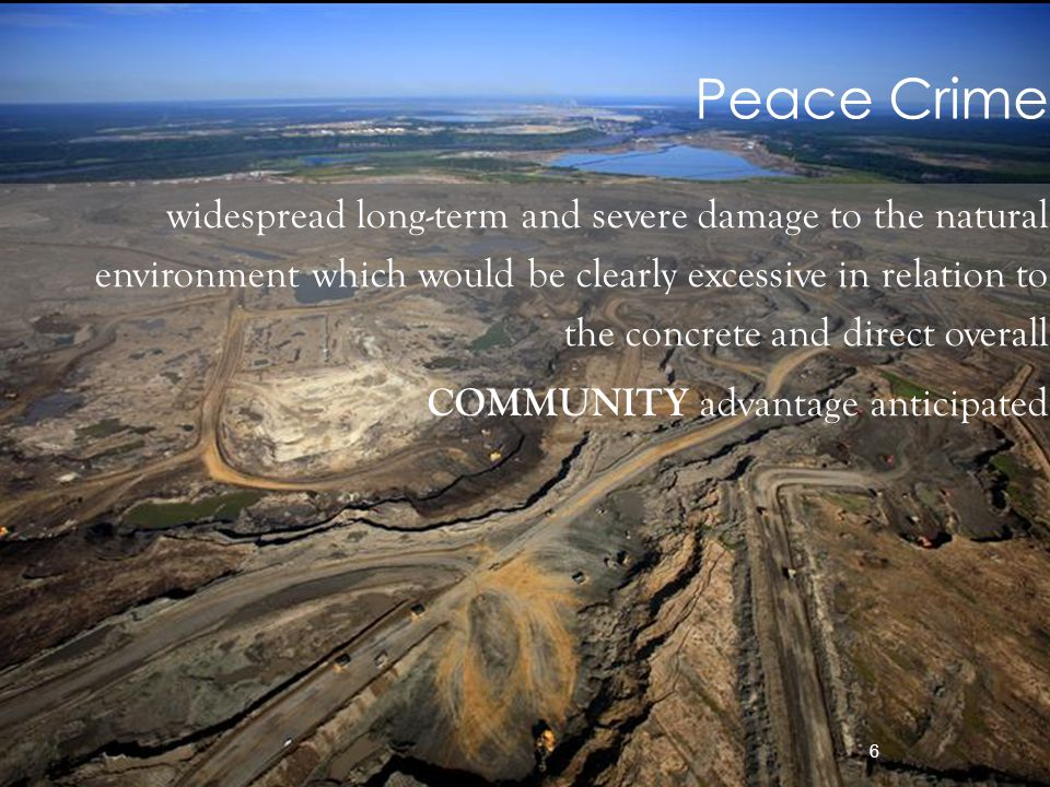 6 widespread long-term and severe damage to the natural environment which would be clearly excessive in relation to the concrete and direct overall COMMUNITY advantage anticipated Peace Crime