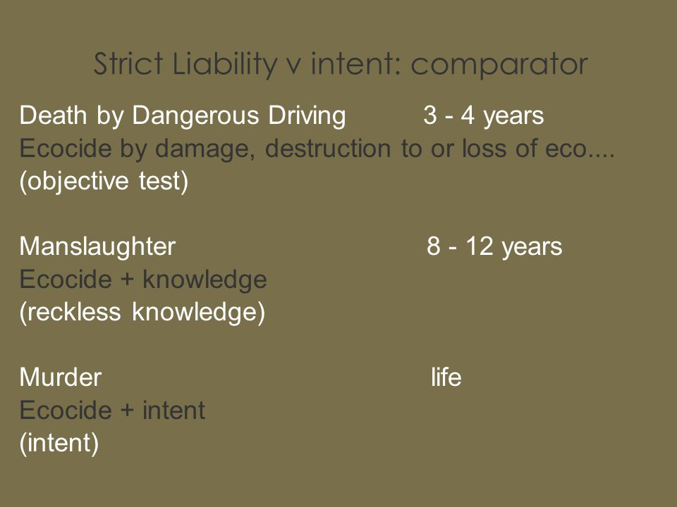 Strict Liability v intent: comparator Death by Dangerous Driving 3 - 4 years Ecocide by damage, destruction to or loss of eco.... (objective test) Man