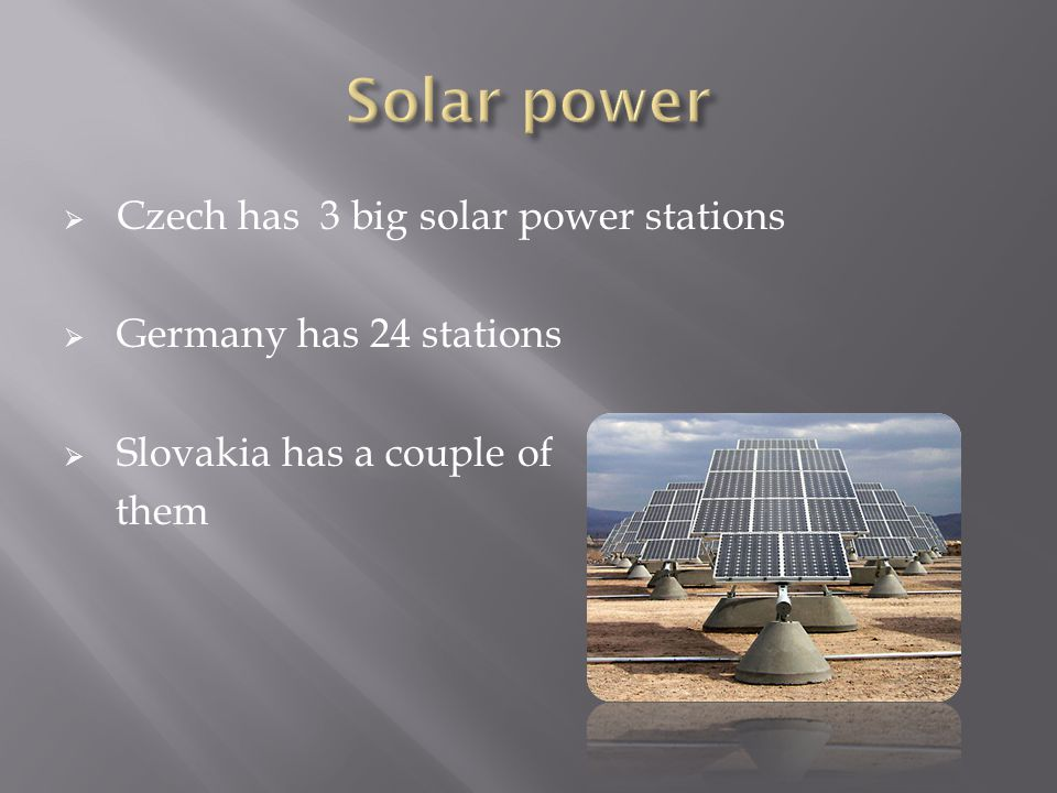 Czech has 3 big solar power stations  Germany has 24 stations  Slovakia has a couple of them