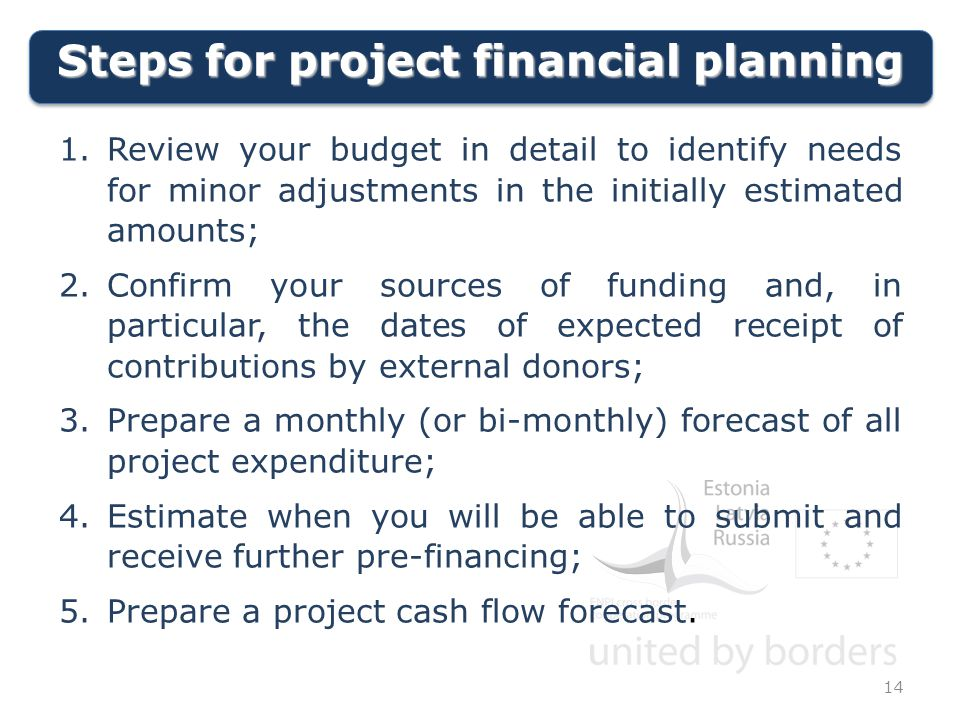 Steps for project financial planning 14 1.Review your budget in detail to identify needs for minor adjustments in the initially estimated amounts; 2.Confirm your sources of funding and, in particular, the dates of expected receipt of contributions by external donors; 3.Prepare a monthly (or bi-monthly) forecast of all project expenditure; 4.Estimate when you will be able to submit and receive further pre-financing; 5.Prepare a project cash flow forecast.