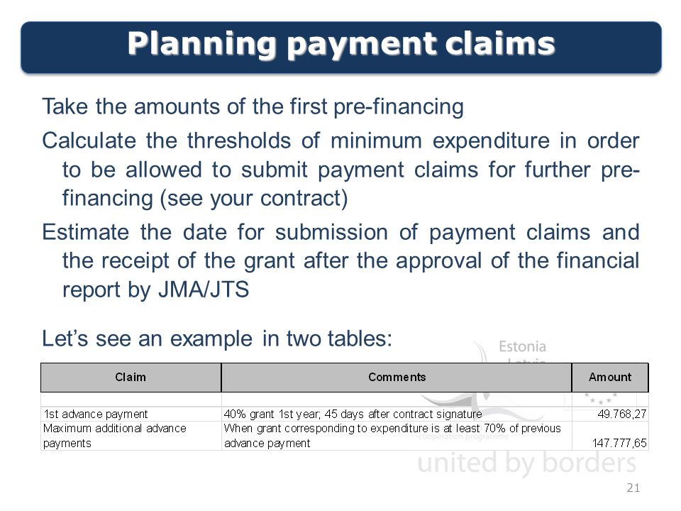 Planning payment claims 21 Take the amounts of the first pre-financing Calculate the thresholds of minimum expenditure in order to be allowed to submit payment claims for further pre- financing (see your contract) Estimate the date for submission of payment claims and the receipt of the grant after the approval of the financial report by JMA/JTS Let's see an example in two tables: